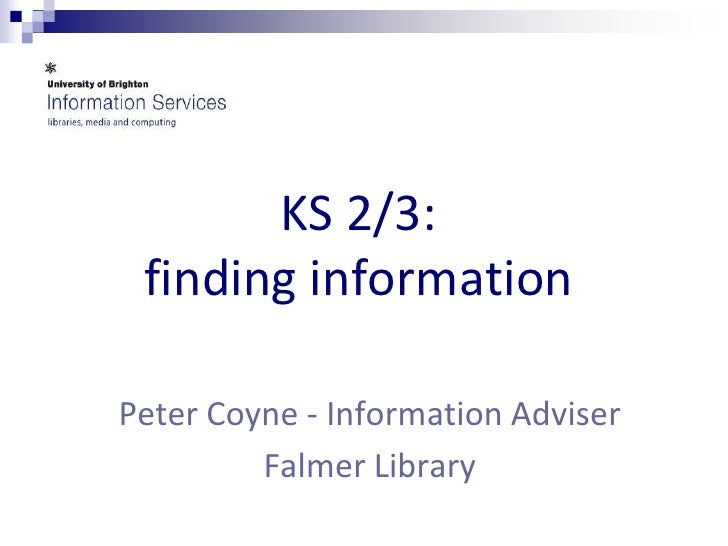 KS 2/3: finding information <br />Peter Coyne - Information Adviser <br />Falmer Library<br />