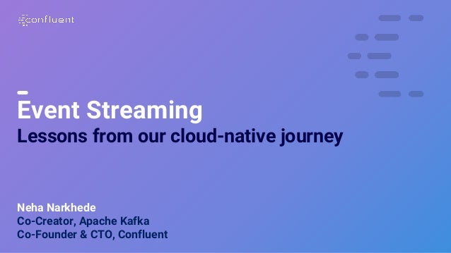 1 Event Streaming Lessons from our cloud-native journey Neha Narkhede Co-Creator, Apache Kafka Co-Founder & CTO, Confluent