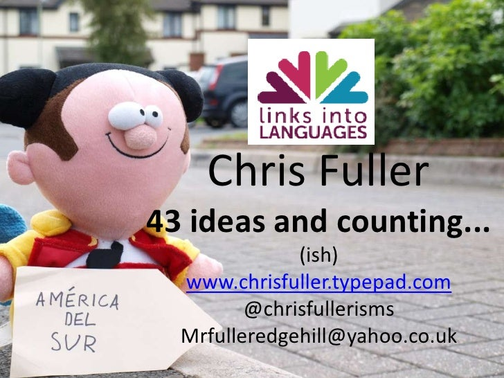 Chris Fuller<br />43 ideas and counting...<br />(ish)<br />www.chrisfuller.typepad.com<br />@chrisfullerisms<br />Mrfuller...