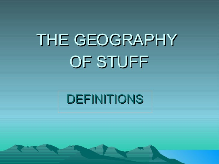 THE GEOGRAPHY  OF STUFF DEFINITIONS