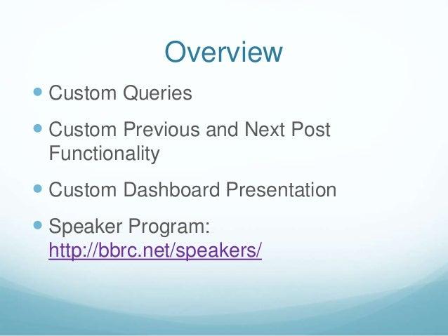 Overview  Custom Queries  Custom Previous and Next Post Functionality  Custom Dashboard Presentation  Speaker Program:...