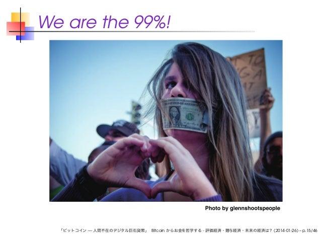 We are the 99%!  「ビットコイン — 人間不在のデジタル巨石貨幣」 Bitcoin からお金を哲学する - 評価経済・贈与経済・未来の経済は? (2014-01-26) – p.15/46