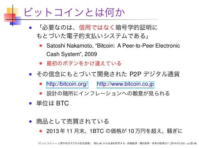 """ビットコインとは何か 「必要なのは、信用ではなく暗号学的証明に もとづいた電子的支払いシステムである」 Satoshi Nakamoto, """"Bitcoin: A Peer-to-Peer Electronic Cash System"""", 20..."""