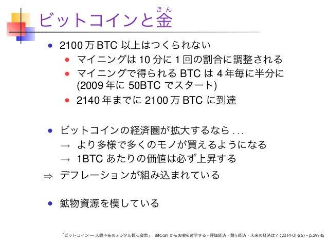 き ん  ビットコインと金 2100 万 BTC 以上はつくられない マイニングは 10 分に 1 回の割合に調整される マイニングで得られる BTC は 4 年毎に半分に (2009 年に 50BTC でスタート) 2140 年までに 210...