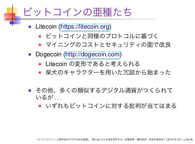 ビットコインの亜種たち Litecoin (https://litecoin.org) ビットコインと同様のプロトコルに基づく マイニングのコストとセキュリティの面で改良  Dogecoin (http://dogecoin.com) Lite...