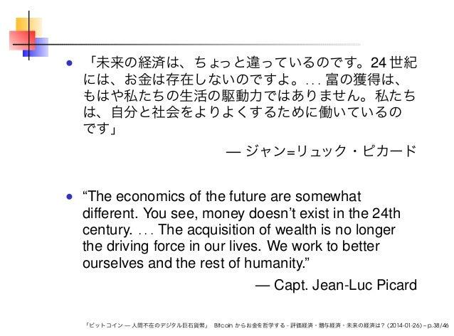 「未来の経済は、ちょ っと違っているのです。24 世紀 には、お金は存在しないのですよ。. . . 富の獲得は、 もはや私たちの生活の駆動力ではありません。私たち は、自分と社会をよりよくするために働いているの です」  — ジャン=リュ ック...