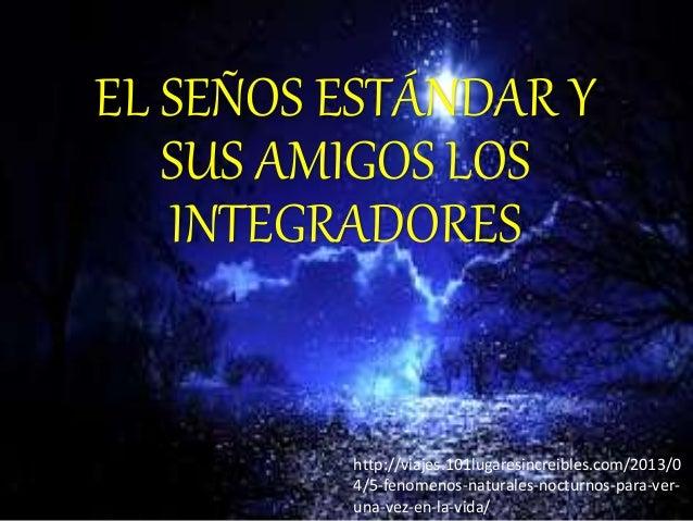 EL SEÑOS ESTÁNDAR Y SUS AMIGOS LOS INTEGRADORES http://viajes.101lugaresincreibles.com/2013/0 4/5-fenomenos-naturales-noct...