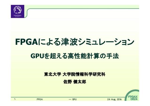 1 FPGAX 0824 FPGAによる津波シミュレーション GPUを超える高性能計算の手法 東北大学 大学院情報科学研究科 佐野 健太郎 FPGAによる津波シミュレーション -- GPUを超える高性能計算の手法 24 Aug, 2016