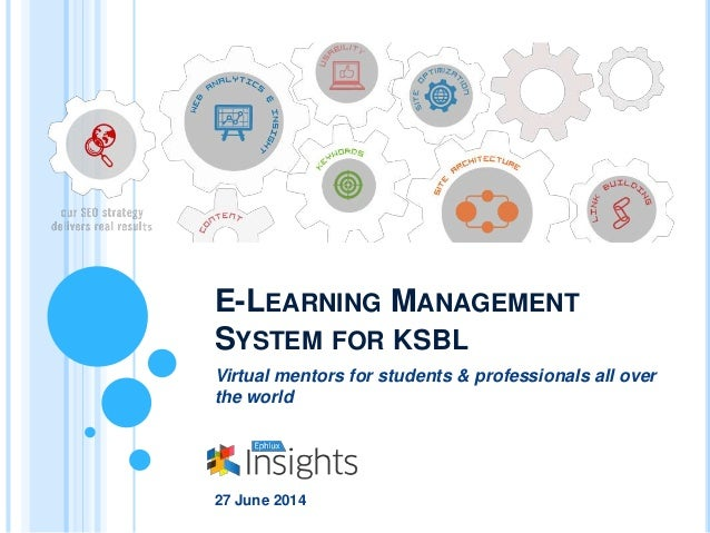 E-LEARNING MANAGEMENT SYSTEM FOR KSBL Virtual mentors for students & professionals all over the world 27 June 2014