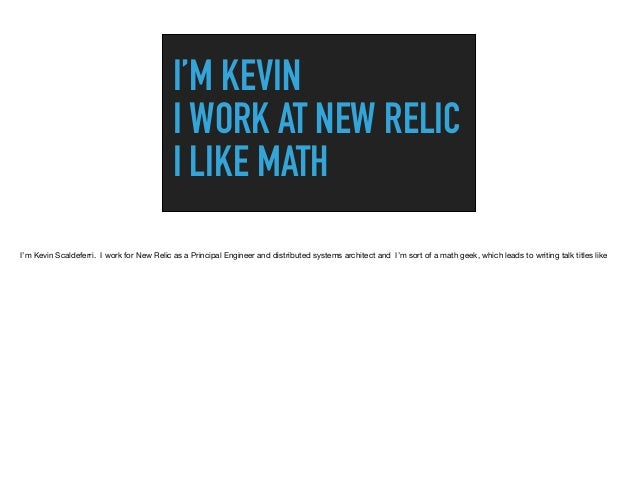 I'M KEVIN I WORK AT NEW RELIC I LIKE MATH I'm Kevin Scaldeferri. I work for New Relic as a Principal Engineer and distribu...