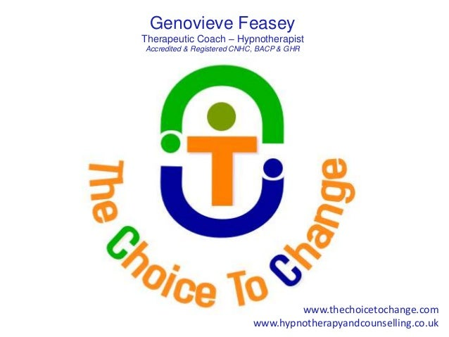 Genovieve Feasey Therapeutic Coach – Hypnotherapist Accredited & Registered CNHC, BACP & GHR www.thechoicetochange.com www...
