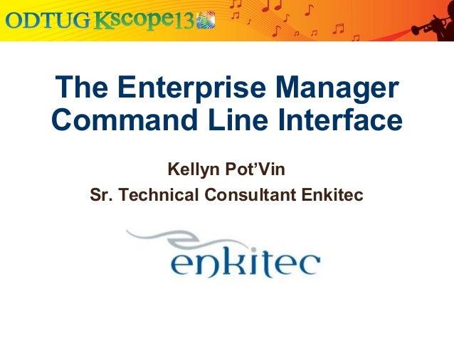 The Enterprise ManagerCommand Line InterfaceKellyn Pot'VinSr. Technical Consultant Enkitec