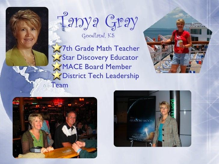 Tanya Gray Goodland, KS Goodland, KS <ul><li>7th Grade Math Teacher </li></ul><ul><li>Star Discovery Educator </li></ul><u...
