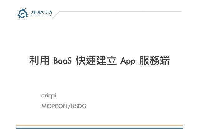 利用 BaaS 快速建立 App 服務端  ericpi MOPCON/KSDG