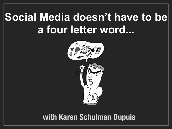 Social Media doesn't have to be      a four letter word...       with Karen Schulman Dupuis