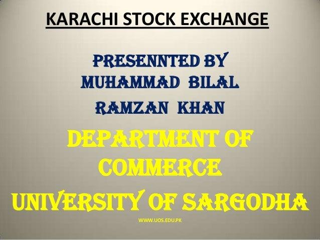 KARACHI STOCK EXCHANGE PRESENNTED BY Muhammad BILAL Ramzan khan DEPARTMENT OF COMMERCE UNIVERSITY OF SARGODHA WWW.UOS.EDU....