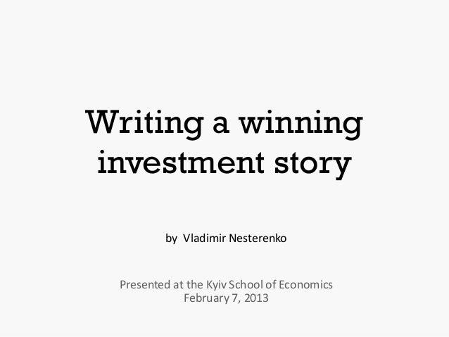 Writing a winninginvestment story          by Vladimir Nesterenko  Presented at the Kyiv School of Economics              ...