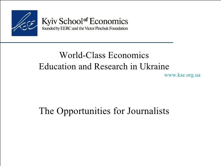 World-Class Economics Education and Research in Ukraine www.kse.org.ua The Opportunities for Journalists