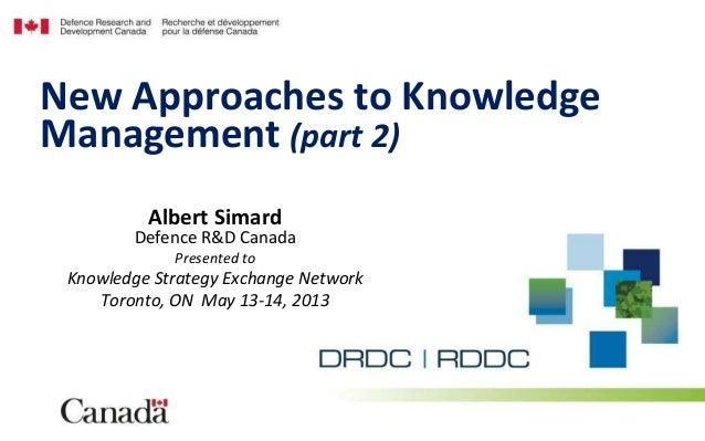 Albert SimardDefence R&D CanadaPresented toKnowledge Strategy Exchange NetworkToronto, ON May 13-14, 2013New Approaches to...