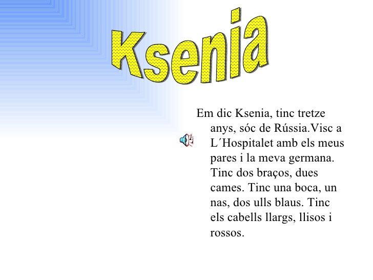 <ul><li>Em dic Ksenia, tinc tretze  anys,   sóc de Rússia.Visc a L´ H ospitalet amb els meus pares i la meva germana. Tinc...