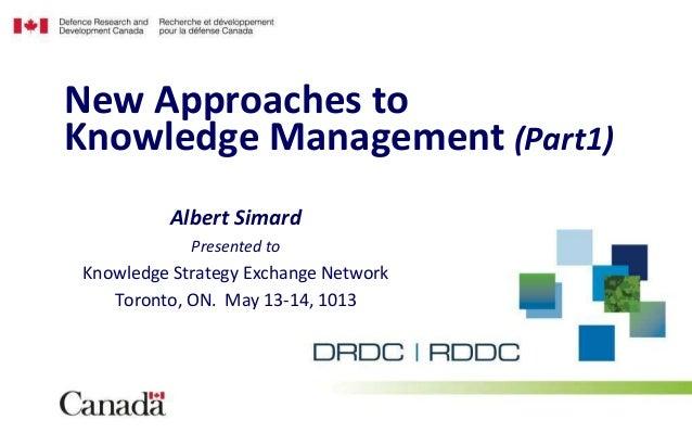 Albert SimardPresented toKnowledge Strategy Exchange NetworkToronto, ON. May 13-14, 1013New Approaches toKnowledge Managem...