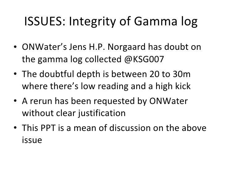 ISSUES: Integrity of Gamma log  <ul><li>ONWater's Jens H.P. Norgaard has doubt on the gamma log collected @KSG007 </li></u...