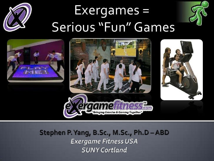 """Exergames = <br />Serious """"Fun"""" Games<br />Stephen P. Yang, B.Sc., M.Sc., Ph.D – ABD<br />Exergame Fitness USA<br />SUNY C..."""