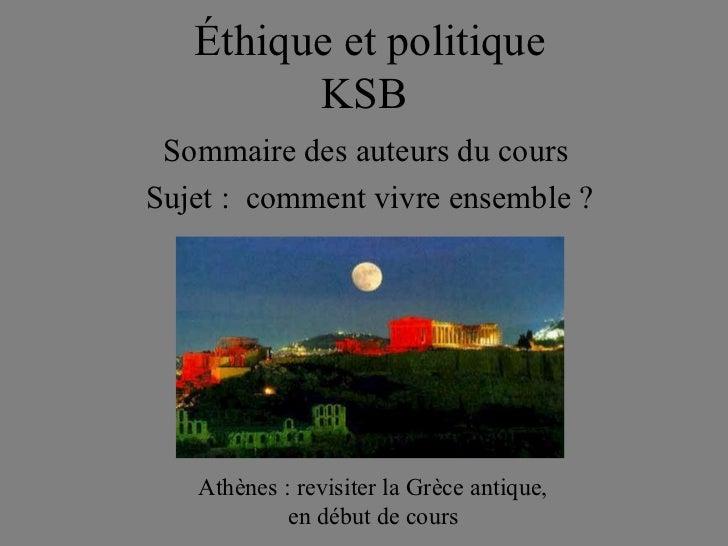 Éthique et politique         KSB Sommaire des auteurs du coursSujet : comment vivre ensemble ?   Athènes : revisiter la Gr...