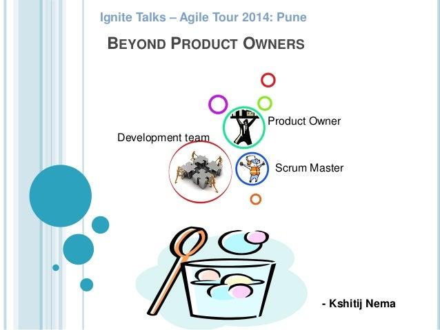 BEYOND PRODUCT OWNERS Development team Scrum Master Product Owner Ignite Talks – Agile Tour 2014: Pune - Kshitij Nema