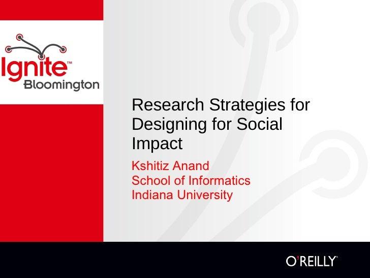 Research Strategies for Designing for Social Impact <ul><li>Kshitiz Anand </li></ul><ul><li>School of Informatics  </li></...