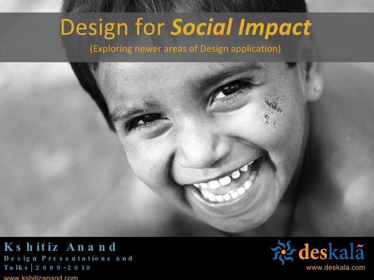 Kshitiz Anand Design Presentations and Talks| 2009-2010 www.kshitizanand.com Design for  Social Impact (Exploring newer ar...