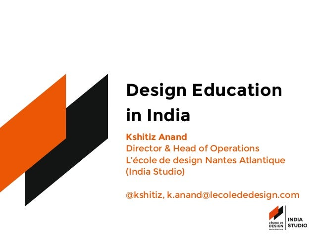 Design Education  in India Kshitiz Anand Director & Head of Operations  L'école de design Nantes Atlantique (India Studio)...
