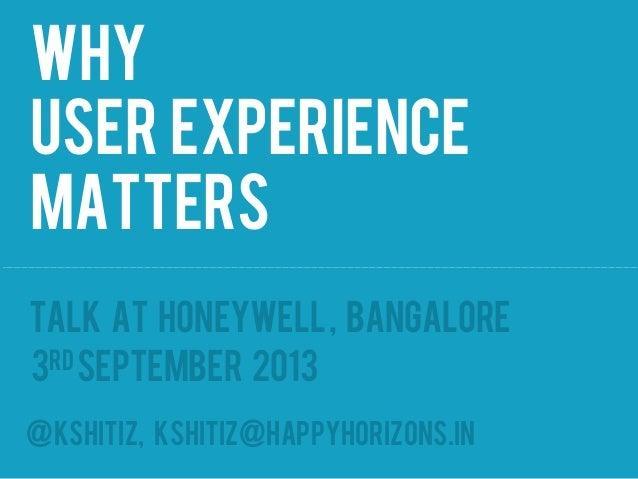 Why User Experience matters @kshitiz, kshitiz@happyhorizons.in Talk at Honeywell, Bangalore 3rdSeptember 2013