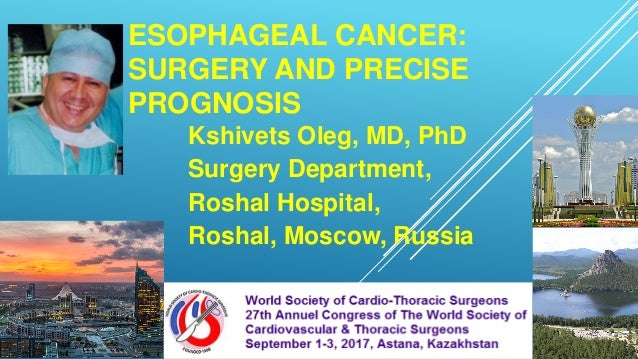 ESOPHAGEAL CANCER: SURGERY AND PRECISE PROGNOSIS Kshivets Oleg, MD, PhD Surgery Department, Roshal Hospital, Roshal, Mosco...