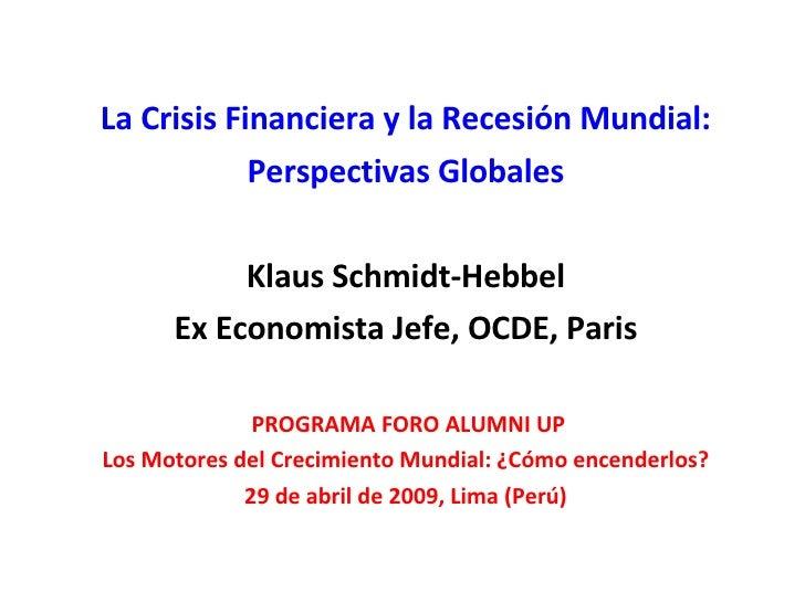 La Crisis Financiera y la Recesión Mundial: Perspectivas Globales Klaus Schmidt-Hebbel Ex Economista Jefe, OCDE, Paris PRO...