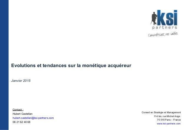 Evolutions et tendances sur la monétique acquéreur Janvier 2015 Conseil en Stratégie et Management 114 bis, rue Michel Ang...
