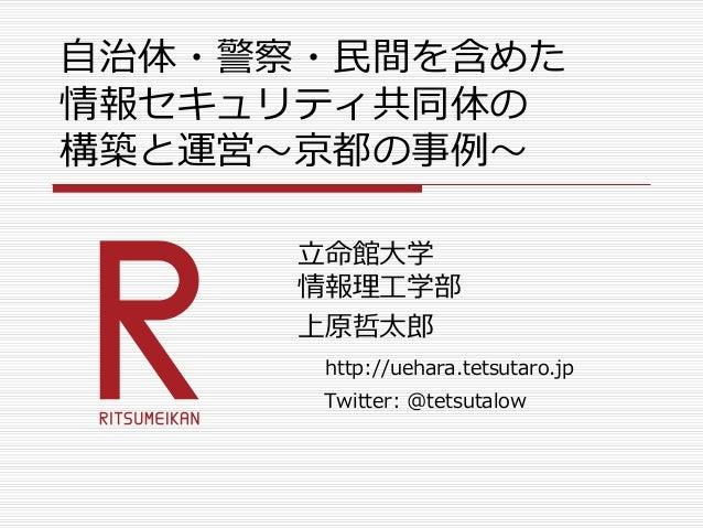 自治体・警察・民間を含めた 情報セキュリティ共同体の 構築と運営~京都の事例~ 立命館大学 情報理工学部 上原哲太郎 http://uehara.tetsutaro.jp Twitter: @tetsutalow