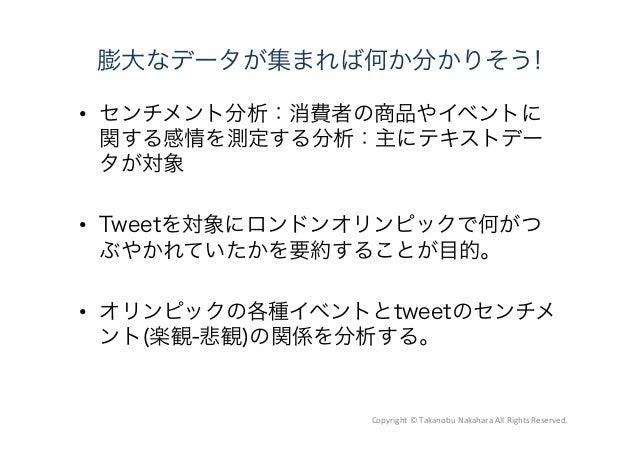 膨大なデータが集まれば何か分かりそう!  センチメント分析:消費者の商品やイベントに 関する感情を測定する分析:主にテキストデー タが対象  Tweetを対象にロンドンオリンピックで何がつ ぶやかれていたかを要約することが目的。  オリン...
