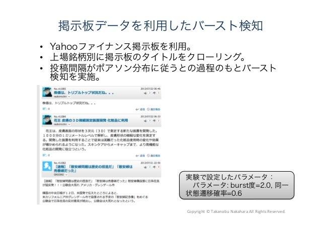 掲示板データを利用したバースト検知  Yahooファイナンス掲示板を利用。  上場銘柄別に掲示板のタイトルをクローリング。  投稿間隔がポアソン分布に従うとの過程のもとバースト 検知を実施。 実験で設定したパラメータ:  パラメータ: b...