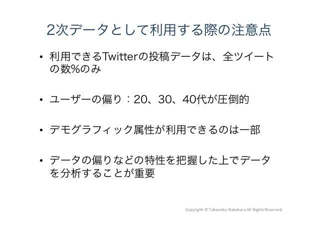 2次データとして利用する際の注意点  利用できるTwitterの投稿データは、全ツイート の数%のみ  ユーザーの偏り:20、30、40代が圧倒的  デモグラフィック属性が利用できるのは一部  データの偏りなどの特性を把握した上でデータ...