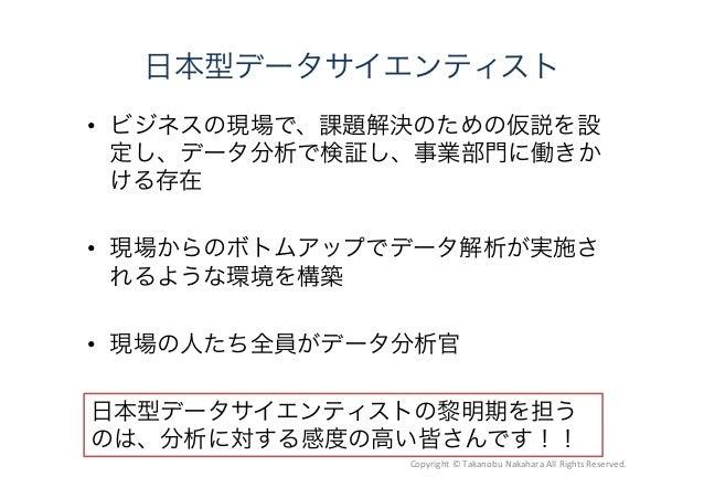 日本型データサイエンティスト  ビジネスの現場で、課題解決のための仮説を設 定し、データ分析で検証し、事業部門に働きか ける存在  現場からのボトムアップでデータ解析が実施さ れるような環境を構築  現場の人たち全員がデータ分析官 日本型...