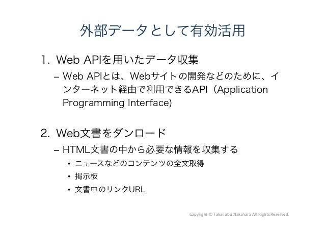 外部データとして有効活用 1. Web APIを用いたデータ収集 – Web APIとは、Webサイトの開発などのために、イ ンターネット経由で利用できるAPI(Application Programming Interface) 2. ...