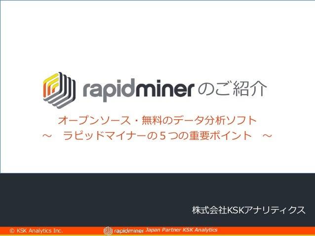 Japan Partner KSK Analytics 株式会社KSKアナリティクス のご紹介 オープンソース・無料のデータ分析ソフト ~ ラピッドマイナーの5つの重要ポイント ~ © KSK Analytics Inc.