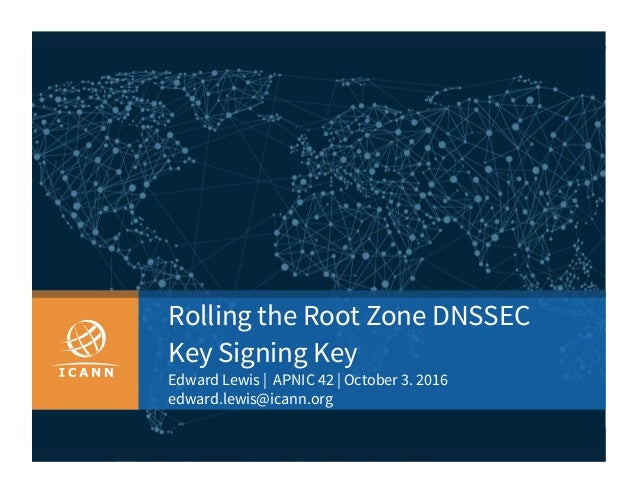 | 1 Rolling the Root Zone DNSSEC Key Signing Key Edward Lewis | APNIC 42 | October 3. 2016 edward.lewis@icann.org
