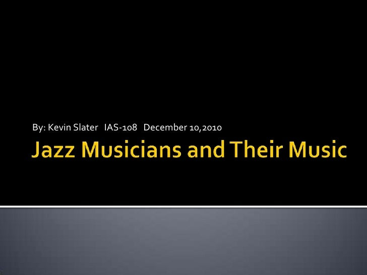 Jazz Musicians and Their Music<br />By: Kevin Slater   IAS-108   December 10,2010<br />