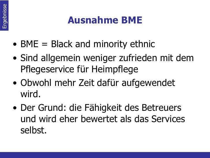 Ausnahme BME <ul><li>BME = Black and minority ethnic </li></ul><ul><li>Sind allgemein weniger zufrieden mit dem Pflegeserv...