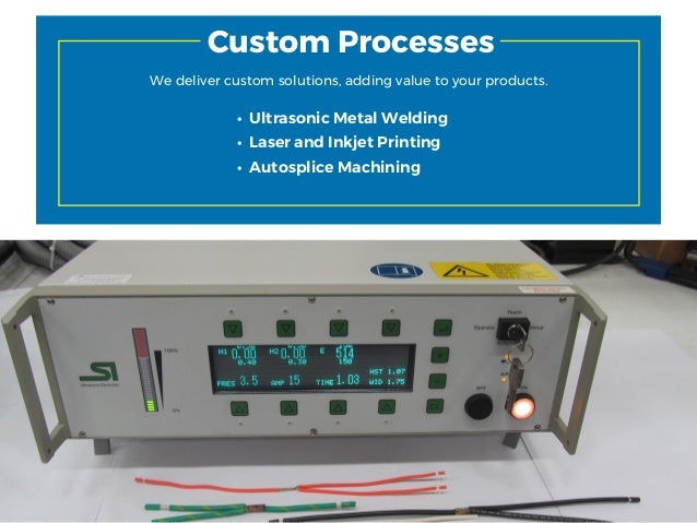 14 Custom Processes We deliver custom solutions, adding value to your products. • Ultrasonic Metal Welding • Laser and Ink...
