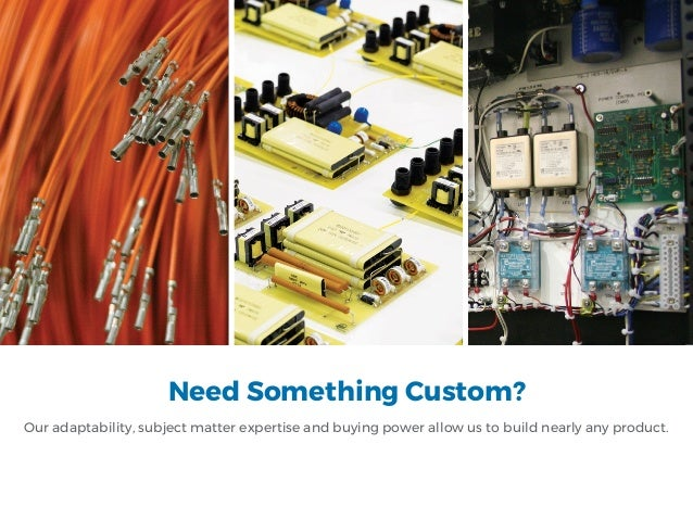Need Something Custom? Our adaptability, subject matter expertise and buying power allow us to build nearly any product.