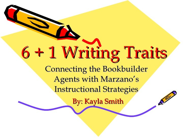6 + 1 Writing Traits Connecting the Bookbuilder Agents with Marzano's Instructional Strategies By: Kayla Smith