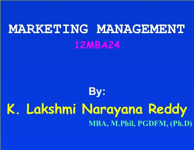 MARKETING MANAGEMENT         12MBA24           By:K. Lakshmi Narayana Reddy           MBA, M.Phil, PGDFM, (Ph.D)